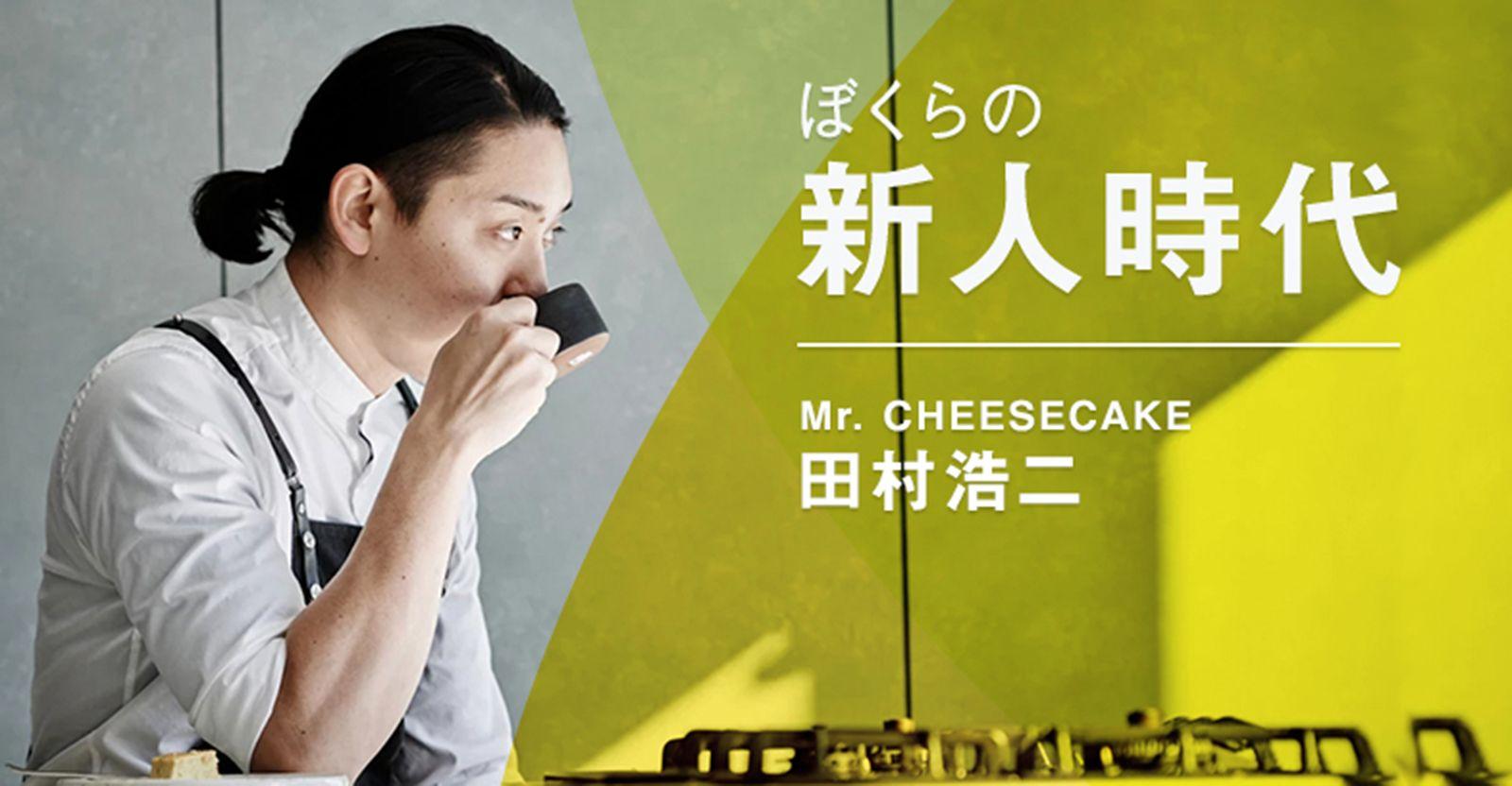 料理の世界にSNSで風穴を。32歳でシェフ卒業、Mr. CHEESECAKE 田村浩二の挑戦