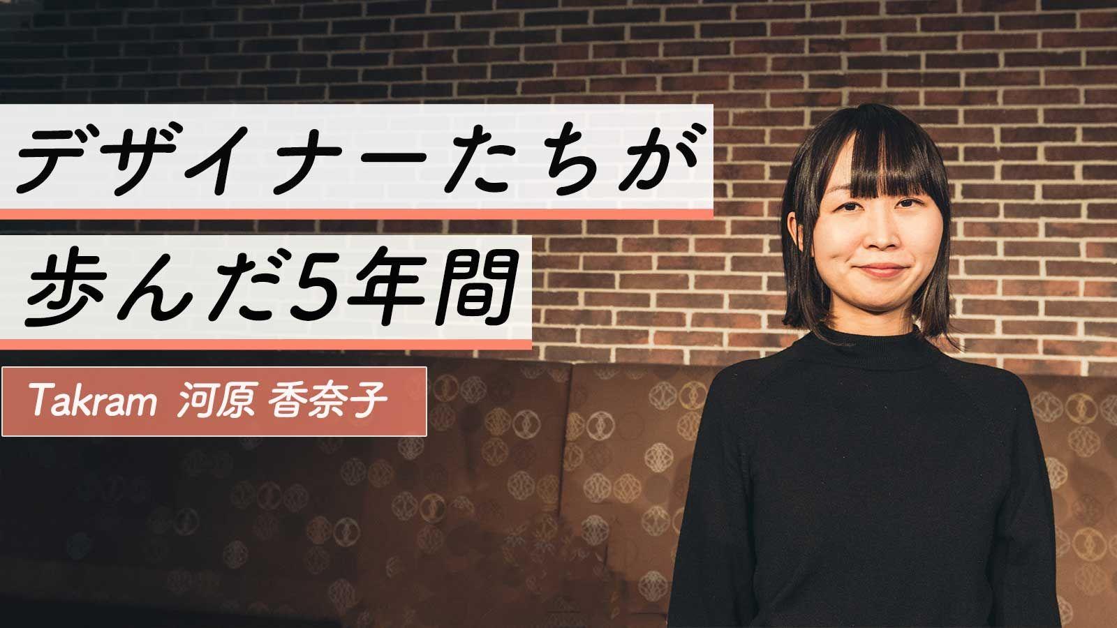BANK解散を経て、Takramへ。デザインに向き合うためにーー河原香奈子が選んだ次なるキャリア