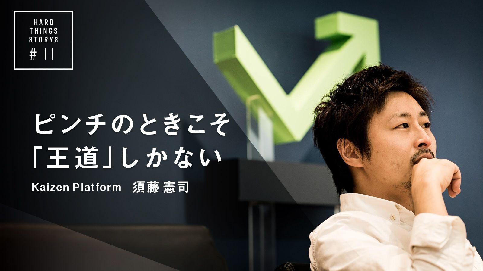 淡々とやれることをやるだけ|Kaizen Platform 須藤憲司