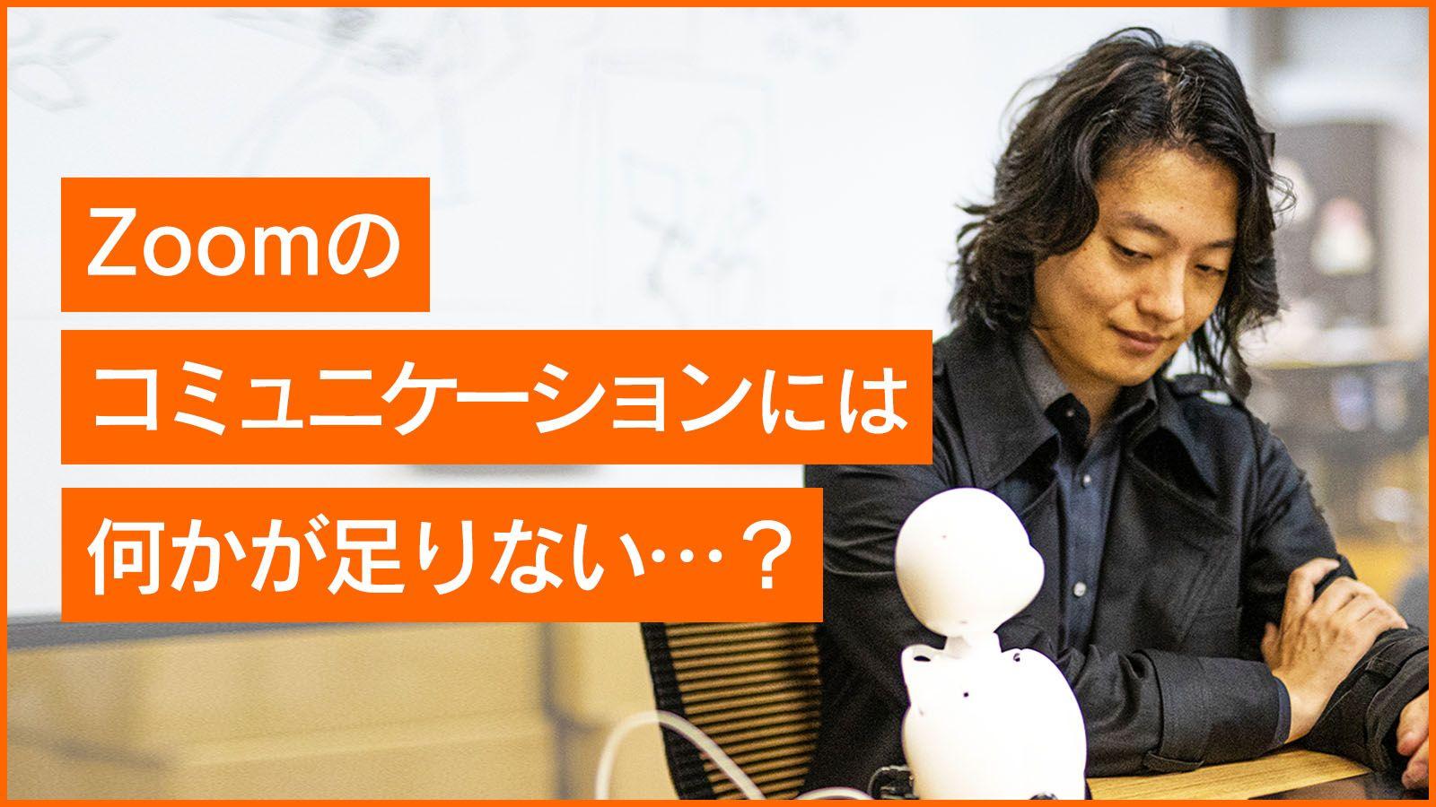 まるでそこにいるかのように。吉藤オリィ氏と考える、ウィズコロナ時代の「分身ロボット」コミュニケーション