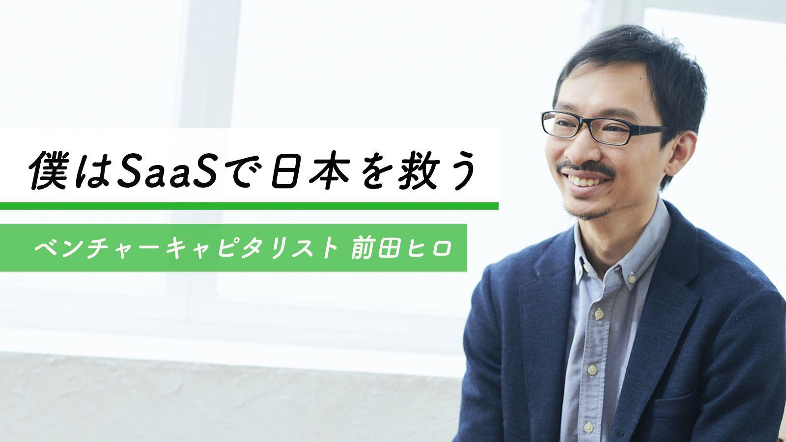「SaaSにしか投資しない」と決めた日、あるVCの志|前田ヒロ