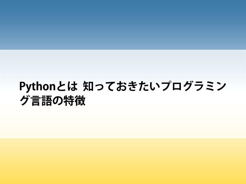 Pythonとは 知っておきたいプログラミング言語の特徴